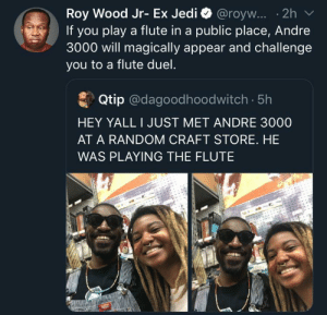 So is this what he dies now. He was doing it in an airport as well, as long as he's happy (via /r/BlackPeopleTwitter): Roy Wood Jr- Ex Jedi @royw... .2h  If you play a flute in a public place, Andre  3000 will magically appear and challenge  you to a flute duel.  Qtip @dagoodhoodwitch. 5h  HEY YALL I JUST MET ANDRE 3000  AT A RANDOM CRAFT STORE. HE  WAS PLAYING THE FLUTE So is this what he dies now. He was doing it in an airport as well, as long as he's happy (via /r/BlackPeopleTwitter)