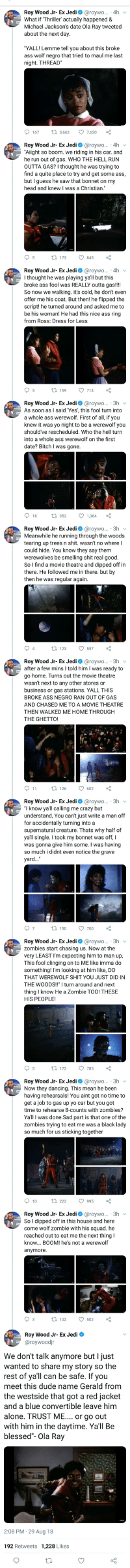Thriller Date - Thread: Roy Wood Jr-Ex Jedi roywo 4h  What if Thriller actualy happened &  Michael Jacksons date Ola Ray tweeted  about the next day.  YALL! Lemme tel you about this broke  ass wolf negro that tried to maul me last  night. THREAD  Roy Wood Jr- Ex Jedi @raywo...-.4h  Alight so boom we riding in his car and  he run out of gas. WHO THE HELL RUN  OUTTA GAS? I thought he was trying to  find a quite place to try and get some ass  but I guess he saw that bonnet on my  head and knew I was a Christian  Roy Wood Jr. Ex Jedi Ф @roywo.. , 4h  I thought he was playing yail but this  broke ass fool was REALLY outta gas!!  So now we waking. it's cold, he dont even  offer me his coat. But thenl he fipped the  scriptl he turned around and asked me to  be his womare He had this nice ass ring  from Ross: Dress for Less  Roy Wood Jr-Ex Jedi roywo 3  As soon asI said Yes, this fool turn into  a whole ass werewolt. First of all i you  knew it was yo night to be a werewolf you  shouldve rescheduled. Who the hell tum  into whole ass werewolf on the first  date? Bitch I  Roy Wood Jr-Ex Jedi roywo. 3h  Meanwhile he running through the woods  tearing up trees n shit, wasn't no where I  could hide. You know they say them  werewolves be smelling shit real good  So I find a movie thestre and dpped off irn  there. He followed me in there but by  then he was regular again  Roy Wood Jr-Ex Jedi@rawo  after a few mins I told him I was ready to  go home. Turns out the movie theatre  wasnt next to any other stores or  business or gas stations. YALL THIS  BROKE ASS NEGRO RAN OUT OF GAS  AND CHASED ME TOA MOVIE THEATRE  THE GHETTO!  Roy Wood Jr- Ex Jedi@raywo...-3h  1 know yall calling me crazy but  understand, You cant just write a man off  for accidentally turning into a  supernatural creature. Thats why half of  yall single I took my bonnet was off, I  was gonna give him some. I was having  so much i didnt even notice the grave  yard.  Roy Wood Jr-Ex Jedi@rawo  zombies start chasing us