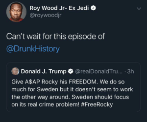 Crime: Roy Wood Jr- Ex Jedi  @roywoodjr  Can't wait for this episode of  @DrunkHistory  Donald J. Trump O  @realDonald Tru... · 3h  Give A$AP Rocky his FREEDOM. We do so  much for Sweden but it doesn't seem to work  the other way around. Sweden should focus  on its real crime problem!