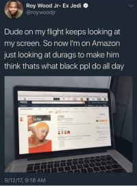 Black Ppl: Roy Wood Jr- Ex Jedi  @roywoodjr  Dude on my flight keeps looking at  my screen. So now I'm on Amazon  just looking at durags to make him  think thats what black ppl do all day  Deals in Back to School  Amazon Fashion  Save 50%  Du-Rag  9/12/17, 9:18 AM