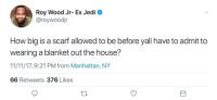 <p>There is no limit. Even if it covers us from forehead to toenail, it's still just a shawl. (via /r/BlackPeopleTwitter)</p>: Roy Wood Jr- Ex Jedi  @roywoodjr  How big is a scarf allowed to be before yall have to admit to  wearing a blanket out the house?  11/11/17, 9:21 PM from Manhattan, NY  66 Retweets 376 Likes <p>There is no limit. Even if it covers us from forehead to toenail, it's still just a shawl. (via /r/BlackPeopleTwitter)</p>