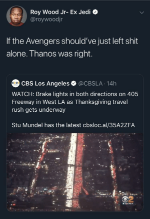 Coming home for the holidays: Roy Wood Jr- Ex Jedi  @roywoodjr  If the Avengers should've just left shit  alone. Thanos was right.  CBS Los Angeles  @CBSLA 14h  WATCH: Brake lights in both directions on 405  Freeway in West LA as Thanksgiving travel  rush gets underway  Stu Mundel has the latest cbsloc.al/35A2ZFA  ST02 58  MICELA Coming home for the holidays