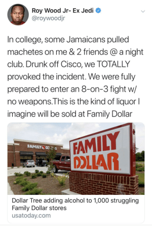 Dollar store liquor. What could go wrong?: Roy Wood Jr- Ex Jedi  @roywoodjr  In college, some Jamaicans pulled  machetes on me & 2 friends @anight  club. Drunk off Cisco, we TOTALLY  provoked the incident. We were fully  prepared to enter an 8-on-3 fight w/  no weapons.This is the kind of liquor I  imagine will be sold at Family Dollar  FAMILY  OAR  FAMILY D  Dollar Tree adding alcohol to 1,000 struggling  Family Dollar stores  usatoday.com Dollar store liquor. What could go wrong?