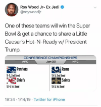Lucky: Roy Wood Jr- Ex Jedi  @roywoodjr  One of these teams will win the Super  Bowl & get a chance to share a Little  Caesar's Hot-N-Ready w/ President  Trump.  CONFERENCE CHAMPIONSHIPS  Jan 20  AFC  NFC  Patriots  Rams  11-5, 2nd Seed  13-3, 2nd Seed  Chiefs  Saints  12-4, Ist Seed  13-3, 1st Seed  19:34 1/14/19 Twitter for iPhone Lucky