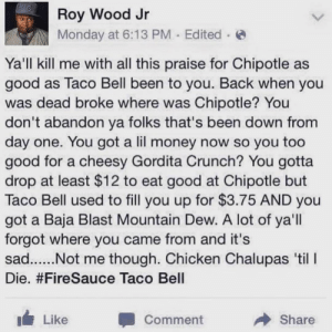 Chipotle, Money, and Taco Bell: Roy Wood Jr  Monday at 6:13 PM Edited  Ya'll kill me with all this praise for Chipotle as  good as Taco Bell been to you. Back when you  was dead broke where was Chipotle? You  don't abandon ya folks that's been down from  day one. You got a lil money now so you too  good for a cheesy Gordita Crunch? You gotta  drop at least $12 to eat good at Chipotle but  Taco Bell used to fill you up for $3.75 AND you  got a Baja Blast Mountain Dew. A lot of ya'll  forgot where you came from and it's  Die. #FireSauce Taco Bell  Like  Comment  Share Taco Bell vs Chipotle