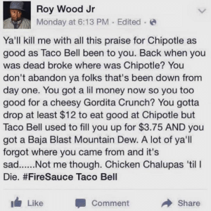 Baja: Roy Wood Jr  Monday at 6:13 PM Edited  Ya'll kill me with all this praise for Chipotle as  good as Taco Bell been to you. Back when you  was dead broke where was Chipotle? You  don't abandon ya folks that's been down from  day one. You got a lil money now so you too  good for a cheesy Gordita Crunch? You gotta  drop at least $12 to eat good at Chipotle but  Taco Bell used to fill you up for $3.75 AND you  got a Baja Blast Mountain Dew. A lot of ya'll  forgot where you came from and it's  Die. #FireSauce Taco Bell  Like  Comment  Share