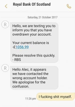 Nice one RBS…: Royal Bank Of Scotland  Saturday, 21 October 2017  R  Hello, we are texting you to  that  inform  you have  you  overdrawn your account.  Your current balance is  -£1056.99  Please resolve this quickly.  - RBS  Hello Alec, it appears  we have contacted the  wrong account holder.  We apologise for the  confusion  I fucking shit myself.  11:26 pm Nice one RBS…