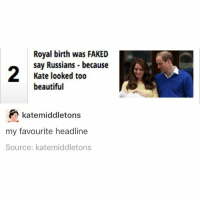 Beautiful, Memes, and 🤖: Royal birth was FAKED  say Russians because  Kate looked too  beautiful  katemiddletons  my favourite headline  Source: katemiddletons look I actually cropped this properly @idiosyncrat