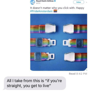 "He's technically right by MrBacon8 MORE MEMES: Royal Dutch Airlines  Follow  KLM  It doesn't matter who you click with. Happy  #PrideAmsterdam  Read 8:42 PM  All I take from this is ""if you're  straight, you get to live"" He's technically right by MrBacon8 MORE MEMES"