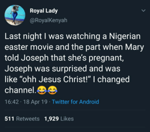"Jesus comes at you fast: Royal Lady  @RoyalKenyah  Last night I was watching a Nigerian  easter movie and the part when Mary  told Joseph that she's pregnant  Joseph was surprised and was  like ""ohh Jesus Christ!"" I changed  channel.  16:42 18 Apr 19 Twitter for Android  511 Retweets 1,929 Likes Jesus comes at you fast"