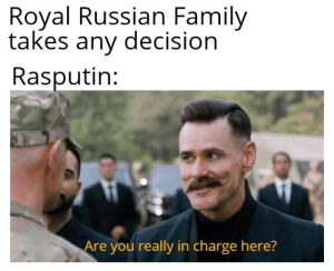 Family, History, and Mad: Royal Russian Family  takes any decision  Rasputin:  Are you really in charge here? The mad monk