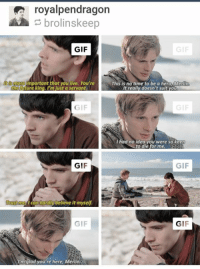 Gif, Memes, and Gifs: royalpendragon  brolinskeep  GIF  GIF  mportant that you live. You're  This is notime to be a hero, Merlin  uture king. I'm just a servant.  It really doesn't suit you  GIF  were  ad no you so kee  to die  for me.  GIF  GIF  I can hardly bel  it myself.  Ust  GI  I'm glad you're here, Merlin ~fangoddess
