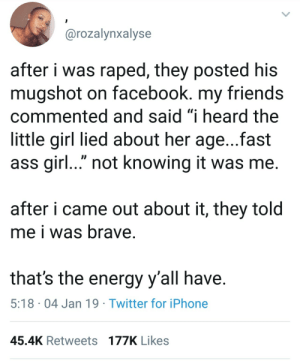 "Ass, Dank, and Energy: @rozalynxalyse  after i was raped, they posted his  mugshot on facebook. my friends  commented and said ""i heard the  little girl lied about her age...fast  ass girl..."" not knowing it was me.  after i came out about it, they told  me i was brave  that's the energy y'all have  5:18 04 Jan 19 Twitter for iPhone  45.4K Retweets 177K Likes Know who your friends are by moomoogirl3 MORE MEMES"