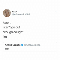 "Ariana Grande, Relatable, and Sick: rozy  @ArianaaalLYSM  karen:  i can't go out  ""cough cough*  i'm  Ariana Grande @ArianaGrande  sick regina george: ""___ ___ _____"" (finish it in the comments)"