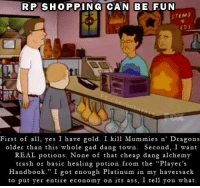 "Ass, Shopping, and Trash: RP SHOPPING CAN BE FUN  STEMS  EDS  First of a yes I have gold. I kill Mummies n' Dragons  older than this whole gad dang town. Second, I want  REAL potions. None of that cheap dang alchemy  trash or basic healing potion from the ""Player's  Handbook."" I got enough Platinum in my haversack  to put yer entire economy on its ass, I tell you what I don't know why I'm like this.  -Law"