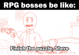 Am I right gamers or am I right?: RPG bosses be like:  You ARE MO.  HONESTLY.  EvERYTEME Y  FORGET TO W  YouR NANDS,  A CHILD D  OTICE  EVER PS  DW ING OUT  PEPACKED  NCHES  AS6 STOP  Finish the puzzle, Steve Am I right gamers or am I right?