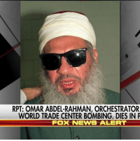 Memes, News, and Prison: RPT: OMAR ABDEL-RAHMAN, ORCHESTRATOR  WORLD TRADE CENTER BOMBING, DIES IN P  FOX NEWS ALERT Breaking News: Sheikh Omar Abdel-Rahman, the firebrand Islamist cleric behind the first attempt to bring down the World Trade Center, has reportedly died in federal prison.