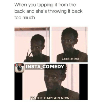 When you tapping it from the  back and she's throwing it back  too much  Look at me  INSTA COMEDY  PM  THE CAPTAIN NOW BAE, BAE, LOOK AT ME. I'M THE CAPTAIN NOW... CHILLLLLL 😂😂😂