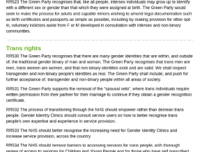 """UK Green Party says trans rights: RR523 The Green Party recognises that, like all people, intersex individuals may grow up to identify  with a different sex or gender than that which they were assigned at birth. The Green Party would  seek to make the process for adults and capable minors wishing to amend legal documentation such  as birth certificates and passports as simple as possible, including by making provision for other opt-  in, voluntary indictors aside from F or M developed in consultation with intersex and non-binary  communities.  Trans rights  RR530 The Green Party recognises that there are many gender identities that are within, and outside  of, the traditional gender binary of man and woman. The Green Party recognises that trans men are  men, trans women are women, and that non-binary identities exist and are valid. We shall respect  transgender and non-binary people's identities as real. The Green Party shall include, and push for  further acceptance of, transgender and non-binary people within all areas of society.  RR531 The Green Party supports the removal of the """"spousal veto"""", where trans individuals require  written permission from their partner for their marriage to continue if they obtain a gender recognition  certificate.  RR532 The process of transitioning through the NHS should empower rather than demean trans  people. Gender Identity Clinics should consult service users on how to better recognise trans  people's own expertise and experience in service provision.  RR533 The NHS should better recognise the increasing need for Gender Identity Clinics and  increase service provision, across the country  RR534 The NHS should remove barriers to accessing services for trans people, with thorough  review of access to services for Children and Young People and for those who have self prescribed UK Green Party says trans rights"""