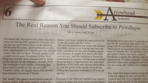 """Something my friend did for our school paper.: rrowhead  features  The Real Reason You Should Subscribe to Pewdiepie  Olivia Kuang, Staff Writer  Pewdiepie has, throughout the years, become a thentic experience, a  notorious and prolific creator on Youtube, hav- tween the creator and the viewer.  ing had the most subscribers on the platformThis bond is something that makes the Internet along with the precedent is sets, is invaluał  for the past five years, and has become a sym- incredibly unique in its freedom and individu- That position as figurehead shows what m  bolic representative of Youtube and the internet ality, something that the rise of media compa- users of Youtube have decided they likeb  culture that thrives there. Though marred with nies threatens to topple. It is seen in the fight and when T-Series inevitably surpasses,  a controversial past, Pewdiepie (Felix Kjell- over privacy, such the controversy Facebook Pewdiepie, it shows the influence and new  berg) has recently been championed by many confronted last summer over the data it collect- found power of media companies, setting  bond be-  having the most subscribers is generally no  nal, but the symbolism that comes with it  on the Internet as the defender, of sorts, from ed on its users: a fight between the individual precedent that media companies and ad  the onslaught of new media companies that  have risen to power on the Internet and  Youtube; name, the Indian music/film produc- selling their personal information off to an ad  tion company known as T-Series  freedoms of the users and viewers, their priva-  cy, and the greed of the media corporations,  are, in a sense, the """"ruling class"""" of the In  net.  But, while Pewdiepie remains on top, an  while the support he has received from c  agency  The """"battle"""" has gained much traction and at- It is seen in the fight on Youtube over moneti- creators pays off, it is a remind  tention online, with many notable online fig- zation; as more and more cont"""