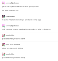 Logic, Pokemon, and Yeah: rrowquillpokemo  game: has any kind of elemental based fighting system  me: apply pokemon logic  miasmicsiren  To be fair Pokemon element logic is rooted in normal logic  arowquillpokemon  yeah, everyone knows a wrestlers biggest weakness is the local pigeons  karnalesbian  go outside and try to suplex a bird  mean-bean-machines  tell me how bug resists fighting  karnalesbian  go outside and try to suplex a bug I mean, he has a point.
