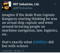IT'S TRUE!!  Sent by Johnny, a patriot.: RRT Industries, Ltd.  @RRTIndustries  imagine if the dude from Captain  Kangaroo starting thinking he was  an actual ship captain and went  around lecturing people on  maritime navigation, law, logistics,  etc  that's exactly what @BillNye did  but with science  12:45 PM 06 Dec 17 IT'S TRUE!!  Sent by Johnny, a patriot.