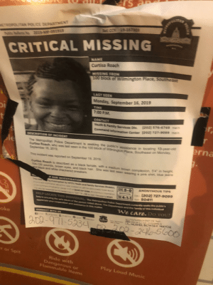 """Has anyone in the DC area seen 13 year old Curtisa Roach who has been missing since Sept 16? If so please contact DC police: rs  COT 19-257303  ETROPUTAN POUCE DEPARTNENT  ETSTSOJN60t I R  CRITICAL MISSING  NANE  Curtisa Roach  NISSING FRON  100 block of Wilmington Place, Southesst  LAST SEEN  Mionday, September 16, 2019  TENE  7:00 PML  r  CONTACT  u & Family Services Die 20z]$75-6768 m  Command Informucien Corter T2oz) 727-SOssm  t  r  DESCRPTIOR OF  DENT  erna  The Metropoitan Polce Depatnent is seeking the public's assistance in locating 13-year-od  Curisa Roach, who was last seen in the 100 biock of Wimington Place, Southeast on Monday.  Sepiember 16,2019.  le  This incidert was reported on September 192019.  Curtisa Roach is desoribed as a black femaile, with a medium browm complenion, 54"""" in theight  104-120 poundis, browm eyes, and tlack hair. She was last seen wearing a pink shirt, bilue jeans  nd biack and white checkened sneakers.  POUR NESTIGATION  The case  ng imwemiganet by wpC'outh and Familty Sermices Diin GE 5-0  ANONYMOus TIPS  An  ener Co st gs  ammentnT  (202) 727-9o99  CALL  E 4-1-1 50411  whs  mea  HELP LOCATE THIS INDIVDUALThe MatrapoiPlice Department cur ss the public's  elg in eurting e sale metum o he pen nodabwe e Depa t and t a his indvd  apreciate yar coopertionm and assistare in thismut  We care. Do YOU?  CONNECT TH US  oke  XGONG CNTCF Te  os cGI CULLIMB A  CMUREL BOWSER MAYOR  e Aabc  &r  0-971-5234 O  202-2405000  er or Spit  Ride with  Dangerous or  Flammable items  Play Loud Music  WAe  S Has anyone in the DC area seen 13 year old Curtisa Roach who has been missing since Sept 16? If so please contact DC police"""