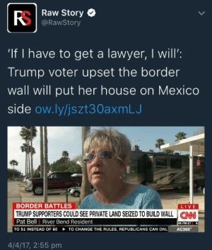 "Lawyer, Tumblr, and Blog: RS  If I have to get a lawyer, I will:  e | Raw Story  @RawStory  ""If I have to get a lawyer, I will'  Trump voter upset the border  wall will put her house on MexICO  side ow.ly/jszt30axmLJ  BORDER BATTLES  LIVE  Pat Bell 