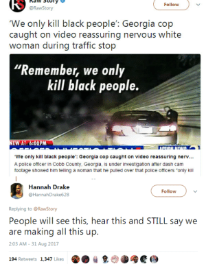 "hannah: RS  naw Story  @RawStory  Follow  'We only kill black people': Georgia cop  caught on video reassuring nervous white  woman during traffic stop  Remember, we only  kill black people.  EW AT 6:00PM  TI  We only kill black people': Georgia cop caught on video reassuring nerv...  A police officer in Cobb County, Georgia, is under investigation after dash cam  footage showed him telling a woman that he pulled over that police officers ""only kill   Hannah Drake  @HannahDrake628  Follow  Replying to @RawStony  People will see this, hear this and STILL say we  are making all this up.  2:03 AM - 31 Aug 2017  194 Retweets 1,347 Likes  ㎏"