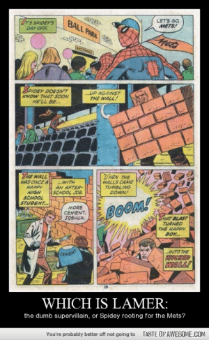 which is lamer:http://omg-humor.tumblr.com: rS SPIDEY'S  LET'S GO,  METS!  BALL PARK  DAY OFF.  Mets  ENTRANCE  SPIDEY DOESN'T  ...UP AGAINST  THE WALL!  KNOW TH4T SOON  HE'LL BE...  THEN THE  THE WALL  WAS ONCE A  HAPPY  HIGH  SCHOOL  STUDENT...  ...WITH  AN AFTER-  SCHOOL JOB.  WALLS CAME  TUMBLING  DOWN!  MORE  CEMENT,  JOSHUA.  BOOM!  THAT BLAST  TURNED  THE HAPPY  BOY...  ...INTO THE  WICKED  WALL!  CEMENT  15  WHICH IS LAMER:  the dumb supervillain, or Spidey rooting for the Mets?  TASTE OFAWESOME.COM  You're probably better off not going to which is lamer:http://omg-humor.tumblr.com