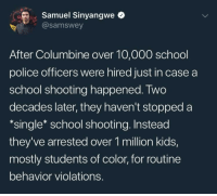 Police, School, and Tumblr: rSamuel Sinyangwe  @samswey  After Columbine over 10,000 school  police officers were hired just in case a  school shooting happened. Two  decades later, they haven't stopped a  *single* school shooting. Instead  they've arrested over 1 million kids,  mostly students of color, for routine  behavior violations. nelle90: THAT PART.