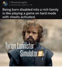 Family, Flexing, and Game of Thrones: rShowerthoughts  u/weird_flex_buto_k 1h  Being born disabled into a rich family  is like playing a game on hard mode  with cheats activated  Tyrion Lannister  Simulator g  19 game-of-thrones-fans:  Half-Man 3 Confirmed!