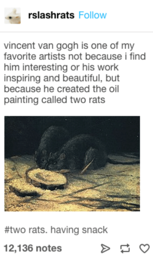 : rslashrats Follow  vincent van gogh is one of my  favorite artists not because i find  him interesting or his work  inspiring and beautiful, but  because he created the oil  painting called two rats  #two rats. having snack  12,136 notes