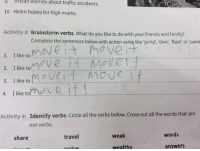 why is this so funny to me 😂😂: rstan worries about traffic accidents.  worries 10. Helen hopes for high marks.  Activity 3: Brainstorm verbs. What do you like to do with your friends and family?  Complete the sentences below with action verbs like jump, dive, float or swim  move  1. I like to  2. I like to  3. I like to  t move it  4. I like to  Activity 4:  Identify verbs. Circle all the verbs below. cross out all the words that are  not verbs.  words  weak  travel  share  answers  wealthy why is this so funny to me 😂😂