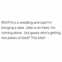 Summertime wedding season lifehack right here @hannahmalplanet 😂🙌🏻: RSVP'd to a wedding and said l'm  bringing a date. Joke is on them, I'm  coming alone...but guess who's getting  two plates of food? This bitch Summertime wedding season lifehack right here @hannahmalplanet 😂🙌🏻