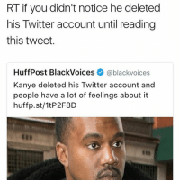 Lmaooooo: RT if you didn't notice he deleted  his Twitter account until reading  this tweet.  HuffPost BlackVoices @black voices  Kanye deleted his Twitter account and  people have a lot of feelings about it  huffp.st/1tP2F8D Lmaooooo