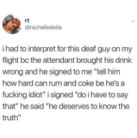 "Fucking, Memes, and Flight: rt  @rachelkeleila  i had to interpret for this deaf guy on my  flight bc the attendant brought his drink  wrong and he signed to me ""tell him  how hard can rum and coke be he's a  fucking idiot"" i signed ""do i have to say  that"" he said ""he deserves to know the  truth"" 😂😂😂"