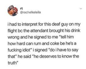 "he deserves to know the truth by rferg16 MORE MEMES: rt  @rachelkeleila  i had to interpret for this deaf guy on my  flight bc the attendant brought his drink  wrong and he signed to me ""tell him  how hard can rum and coke be he's a  fucking idiot"" i signed ""do i have to say  that"" he said ""he deserves to know the  truth"" he deserves to know the truth by rferg16 MORE MEMES"