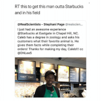 a hero. RT = like: RT this to get this man outta Starbucks  and in his field  @RealScientists - Stephani Page @realscien...  I just had an awesome experience  @Starbucks at Eastgate in Chapel Hill, NC  Caleb has a degree in zoology and asks his  customers what their favorite animal is. He  gives them facts while completing their  orders! Thanks for making my day, Caleb!!! cc  @DNLee5  BLONDE  ESPRESS  ALMOND  COCONUT  SOY a hero. RT = like