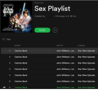 Anaconda, Black Lives Matter, and Dope: RTAR  WARS  JOHN WILLIAMS  Filter  SONG  Cantina Band  Cantina Band  Cantina Band  Cantina Band  Cantina Band  Cantina Band  Cantina Band  4)  PLAYLIST  Sex Playlist  Created by:  100 songs, 4 hr 38 min  PAUSE  ARTIST  ALBUM  John Williams, Lon Star Wars Episode  John Williams, Lon Star Wars Episode  John Williams, Lon Star Wars Episode  John Williams, Lon  Star Wars Episode  John Williams, Lon Star Wars Episode  John Williams, Lon  Star Wars Episode  John Williams, Leon... Star Wars Episode dankmemes edgy filthyfrank meme memes funny nicememe lmao lol lmaoo lmfao fights daily amazing relate comedy blacklivesmatter haha savage dope happy Funny l4l like4like tagforlikes like fun food