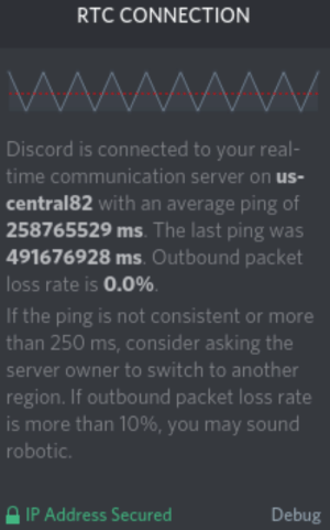 Thanks discord.: RTC CONNECTION  Discord is connected to your real-  time communication server on us-  central82 with an average ping of  258765529 ms. The last ping was  491676928 ms. Outbound packet  loss rate is 0.0%  If the ping is not consistent or more  than 250 ms, consider asking the  server owner to switch to another  region. If outbound packet loss rate  is more than 10%, you may sound  robotic.  Debug  IP Address Secured Thanks discord.