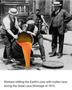 Never forget: RTHENT  Workers refilling the Earth's core with molten lava  during the Great Lava Shortage of 1912. Never forget