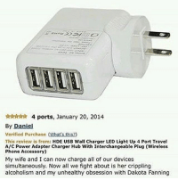 Phone, Power, and Travel: *rtrdrarsr 4 ports, January 20, 2014  By Daniel  verified purchase (Whats this?  This review is from: HDE USB Wall Charger LED Light Up 4 Port Travel  A/C Power Adapter Charger Hub With Interchangeable Plug (Wireless  Phone Accessory)  My wife and I can now charge all of our devices  simultaneously. Now all we fight about is her crippling  alcoholism and my unhealthy obsession with Dakota Fanning i went with thai!!