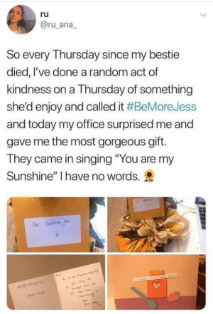 "You are my sunshine: ru  @ru_ana  So every Thursday since my bestie  died, I've done a random act of  kindness on a Thursday of something  she'd enjoy and called it #BeMoreJess  and today my office surprised me and  gave me the most gorgeous gift.  They came in singing ""You are my  Sunshine"" I have no words.  M mave  rRuND  Mew You are my sunshine"