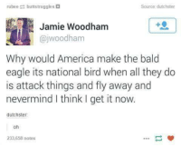 America, Dank, and Birds: rubee  buttstruggles D  Source dutchster  Jamie Woodham  ajwoodham  Why would America make the bald  eagle its national bird when all they do  is attack things and fly away and  nevermind think I get it now.  dutchster.  oh  233,658 notes