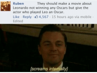 Not Winning: Ruben  They should make a movie about  Leonardo not winning any Oscars but give the  actor who played Leo an Oscar.  Like Reply 4,567 15 hours ago via mobile  Edited  screams internally]