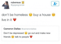 Friends, Homeless, and Dallas: rubensus as  @gagasgrande  buy a house-  don't be homeless  live in it  Cameron Dallas @camerondallas  Don't be depressedgo out and make new  friends talk to people