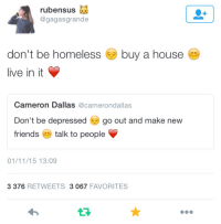 Friends, Homeless, and Dallas: rubensus  @gagasgrande  don't be homeless buy a house  live in it  Cameron Dallas  @camerondallas  Don't be depressed go out and make new  friends  talk to people  V  01/11/15 13:09  3 376  RETWEETS 3 067  FAVORITES