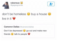 Friends, Homeless, and Dallas: rubensus  @gagasgrande  don't be homeless buy a house  live in it  Cameron Dallas  @camerondallas  Don't be depressed  go out and make new  friends  talk to people