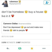 Homeless, Ugly, and Dallas: rubensus  @gagasgrande  don't be homeless  live in it  buy a house e  Cameron Dallas @camerondallas  Don't be depressedgo out and make new  friendstalk to people  01/11/15 13:09  3 376 RETWEETS 3 067 FAVORITES don't be ugly 😔 wear a mask 😊 and be confident ❤️